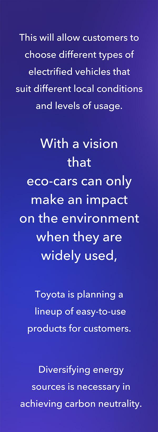 Toyota's vision is that eco-cars can only make an impact on the environment when they are widely used.