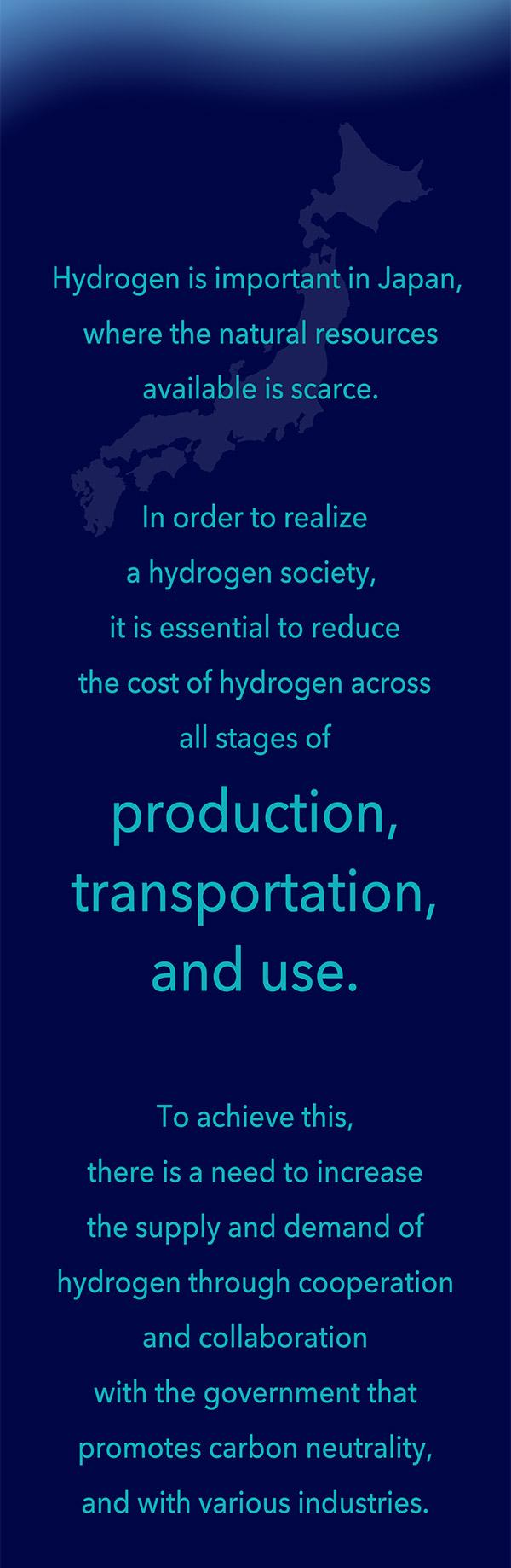 In order to realize a hydrogen society, it is essential to reduce the cost of hydrogen across all stages of production, transportation, and use. To achieve this, cooperation and collaboration among the government and various industries is needed.